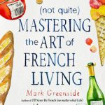 Not Quite) Mastering the Art of French Living by Mark Greenside (Review)