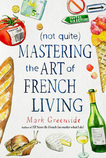Book cover for Not Quite Mastering the Art of French Living by Mark Greenside